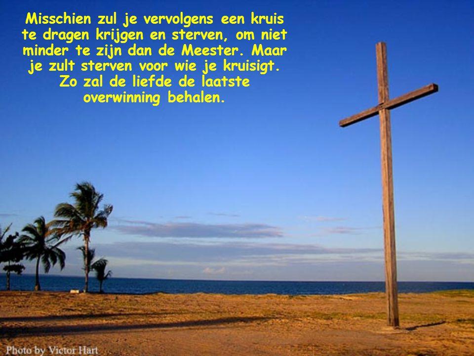 Misschien zul je vervolgens een kruis te dragen krijgen en sterven, om niet minder te zijn dan de Meester.