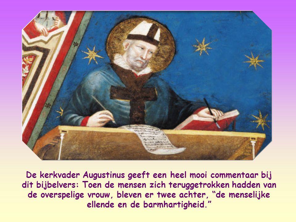 De kerkvader Augustinus geeft een heel mooi commentaar bij dit bijbelvers: Toen de mensen zich teruggetrokken hadden van de overspelige vrouw, bleven er twee achter, de menselijke ellende en de barmhartigheid.