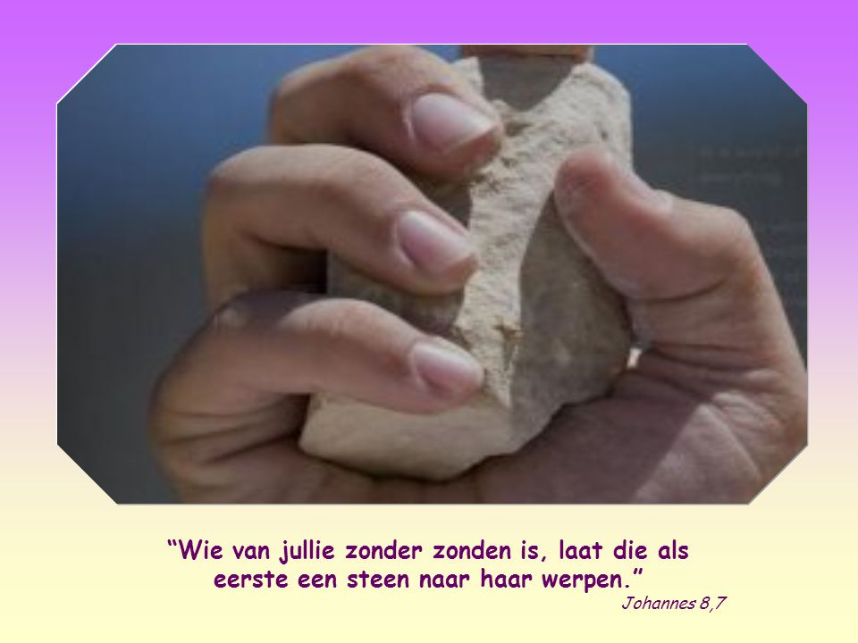 Wie van jullie zonder zonden is, laat die als eerste een steen naar haar werpen.