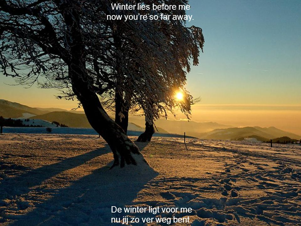 Winter lies before me now you're so far away. De winter ligt voor me nu jij zo ver weg bent.