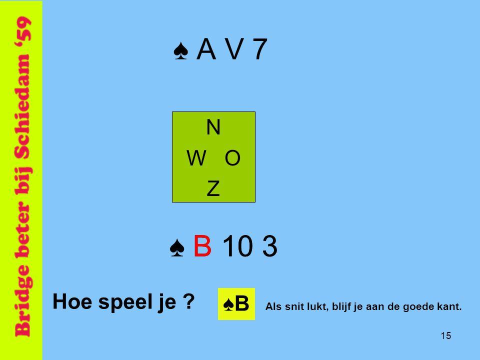 ♠ A V 7 ♠ B 10 3 ♠ B 10 3 N W O Z Hoe speel je ♠B