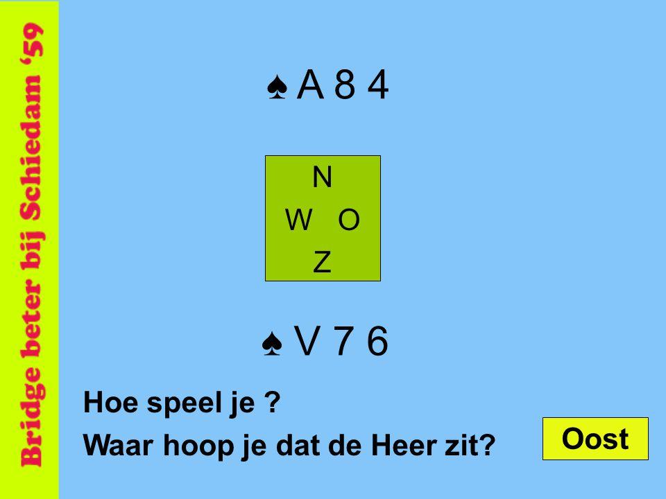 ♠ A 8 4 ♠ V 7 6 N W O Z Hoe speel je Waar hoop je dat de Heer zit