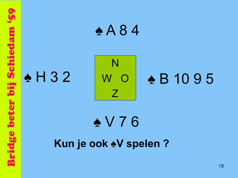 ♠ A 8 4 N W O Z ♠ H 3 2 ♠ B 10 9 5 ♠ V 7 6 Kun je ook ♠V spelen 18