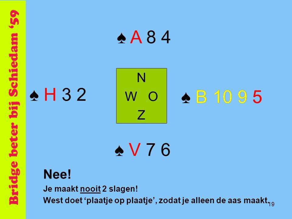 ♠ A 8 4 N. W O. Z. ♠ H 3 2. ♠ B 10 9 5. ♠ B 10 9 5. ♠ V 7 6. Nee! Je maakt nooit 2 slagen!