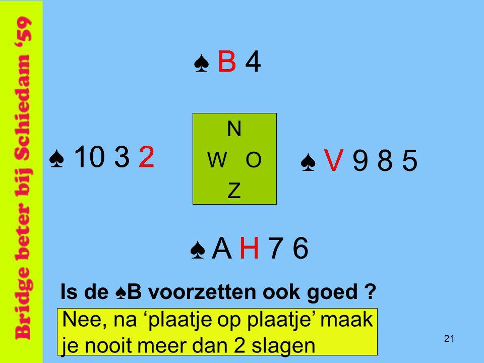♠ B 4 ♠ B 4. N. W O. Z. ♠ 10 3 2. ♠ 10 3 2. ♠ V. ♠ V 9 8 5. ♠ A H 7 6. ♠ A H 7 6. Is de ♠B voorzetten ook goed