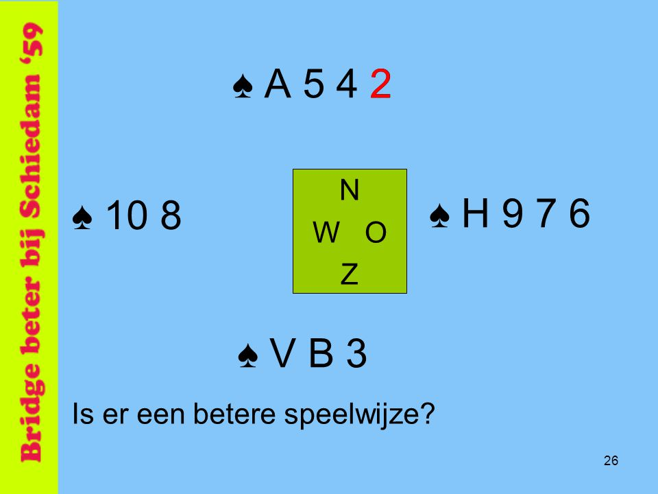 ♠ A 5 4 2 2 N W O Z ♠ 10 8 ♠ H 9 7 6 ♠ V B 3 Is er een betere speelwijze 26