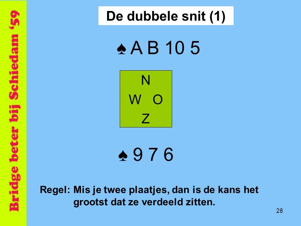 ♠ A B 10 5 ♠ 9 7 6 De dubbele snit (1) N W O Z