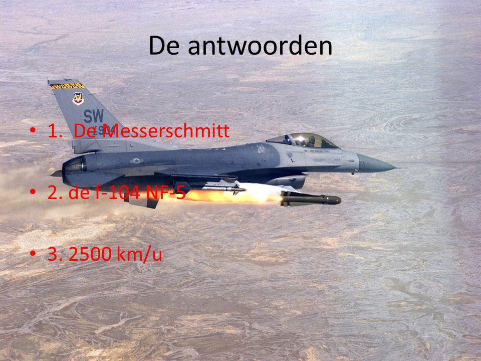 De antwoorden 1. De Messerschmitt 2. de f-104 NF-5 3. 2500 km/u