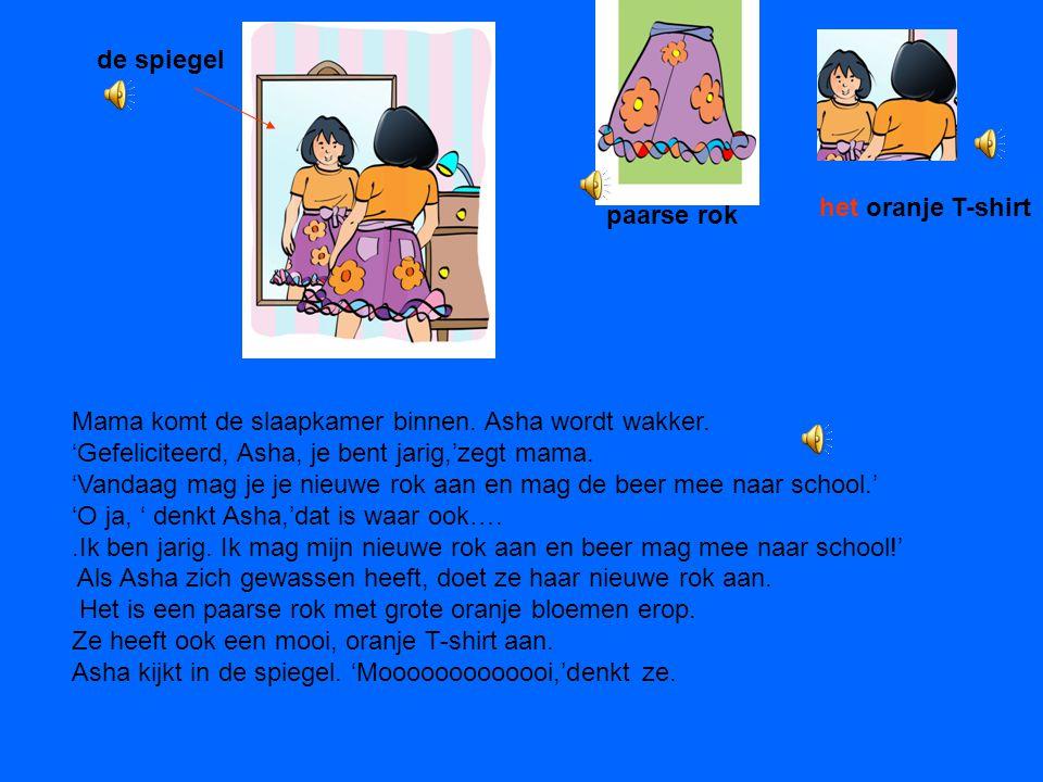de spiegel het oranje T-shirt. paarse rok. Mama komt de slaapkamer binnen. Asha wordt wakker. 'Gefeliciteerd, Asha, je bent jarig,'zegt mama.