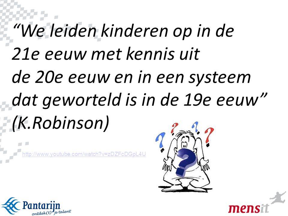 We leiden kinderen op in de 21e eeuw met kennis uit de 20e eeuw en in een systeem dat geworteld is in de 19e eeuw (K.Robinson)