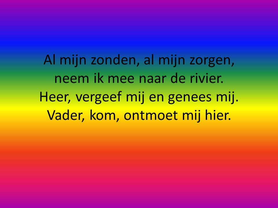 Al mijn zonden, al mijn zorgen, neem ik mee naar de rivier