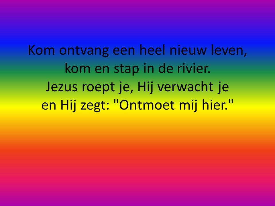 Kom ontvang een heel nieuw leven, kom en stap in de rivier