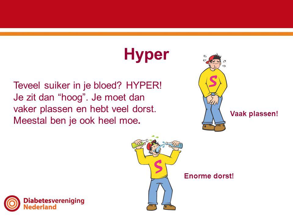 Hyper Teveel suiker in je bloed HYPER! Je zit dan hoog . Je moet dan vaker plassen en hebt veel dorst. Meestal ben je ook heel moe.
