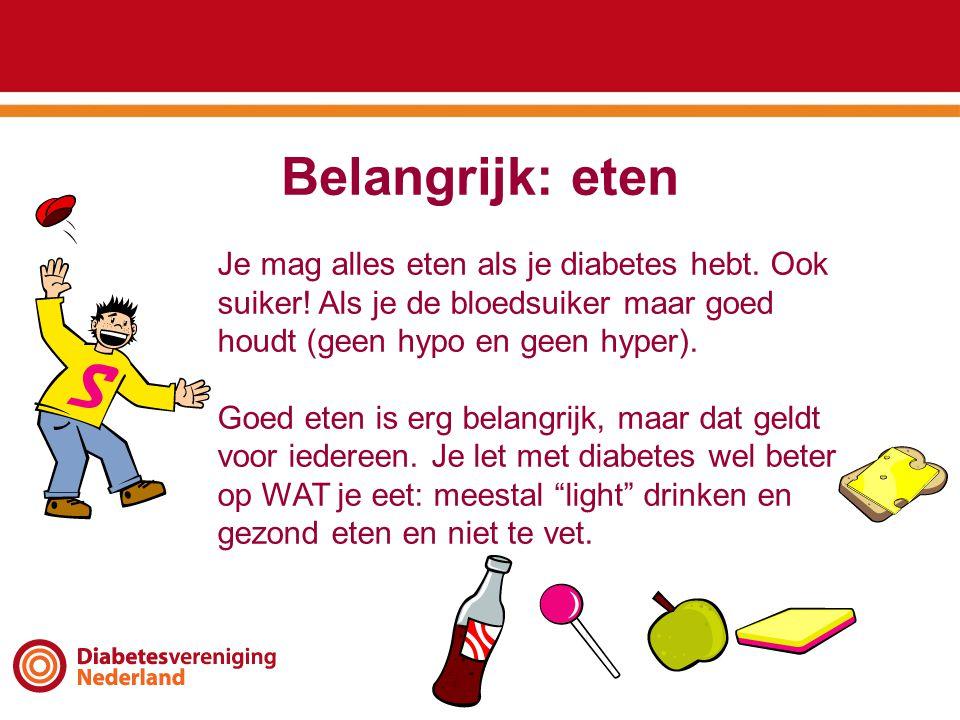 Belangrijk: eten Je mag alles eten als je diabetes hebt. Ook suiker! Als je de bloedsuiker maar goed houdt (geen hypo en geen hyper).