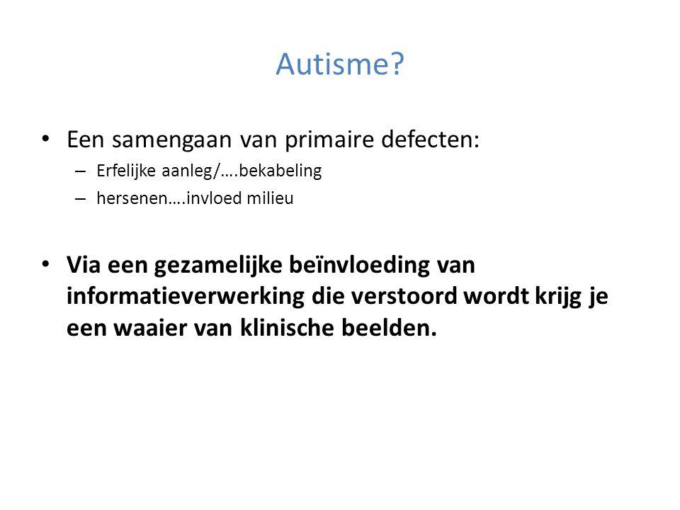 Autisme Een samengaan van primaire defecten: