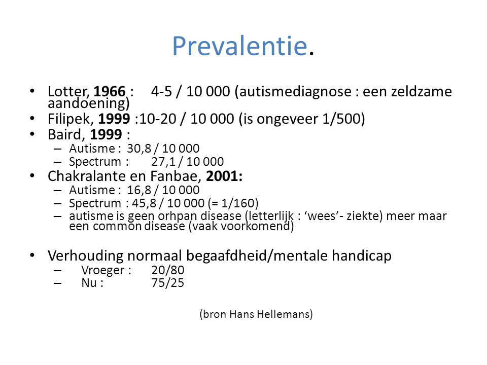 Prevalentie. Lotter, 1966 : 4-5 / 10 000 (autismediagnose : een zeldzame aandoening) Filipek, 1999 :10-20 / 10 000 (is ongeveer 1/500)