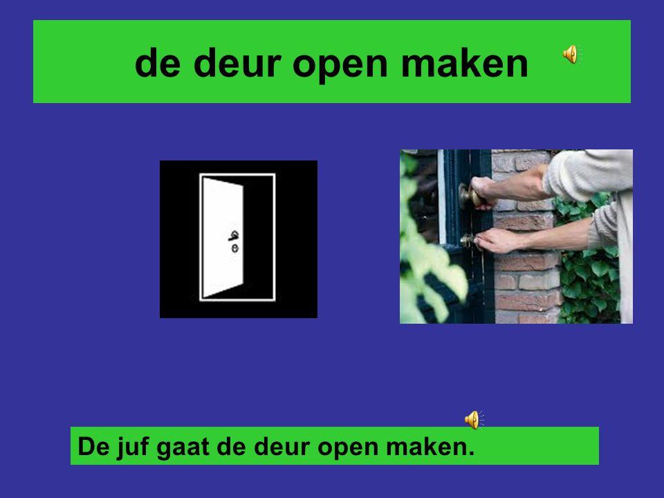 de deur open maken De juf gaat de deur open maken.