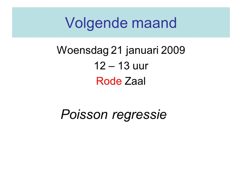 Volgende maand Poisson regressie Woensdag 21 januari 2009 12 – 13 uur