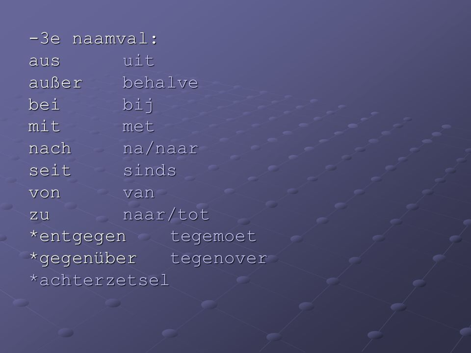 -3e naamval: aus uit. außer behalve. bei bij. mit met. nach na/naar. seit sinds. von van.