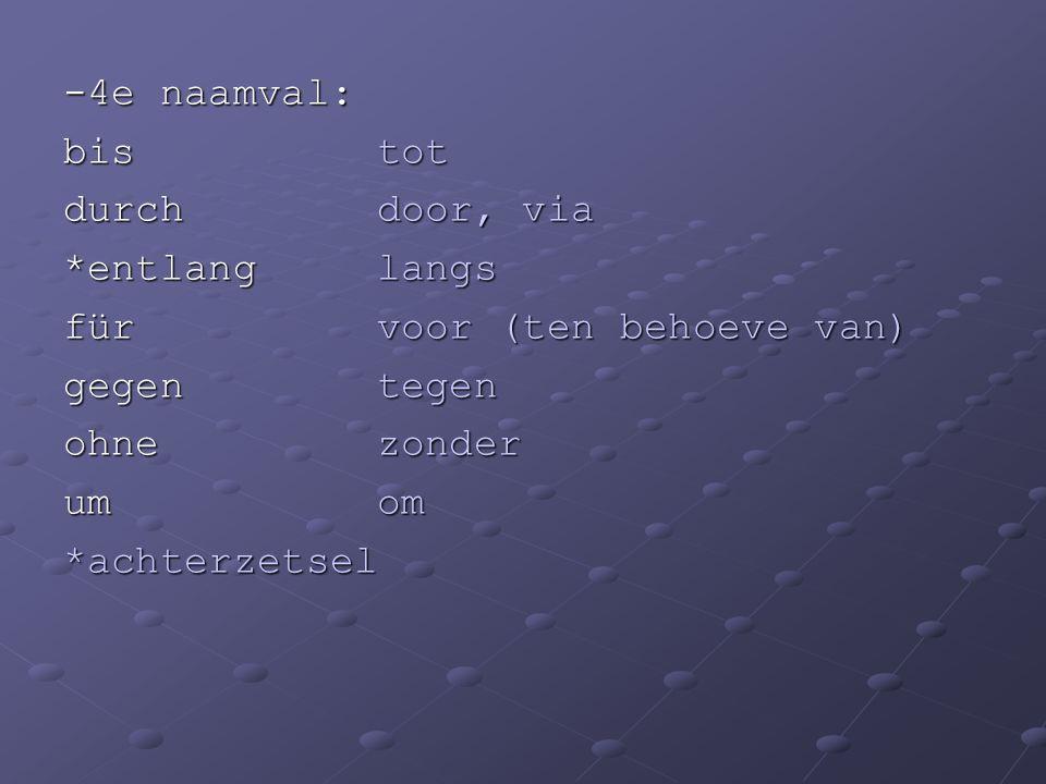 -4e naamval: bis tot. durch door, via. *entlang langs. für voor (ten behoeve van) gegen tegen.