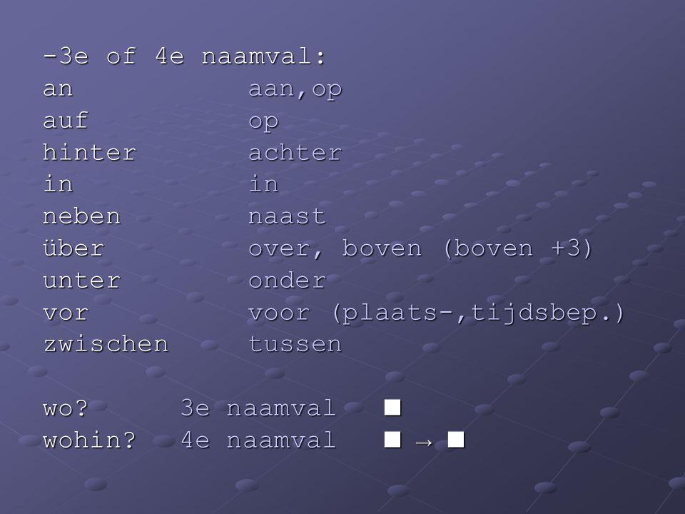 -3e of 4e naamval: an aan,op. auf op. hinter achter. in in. neben naast. über over, boven (boven +3)