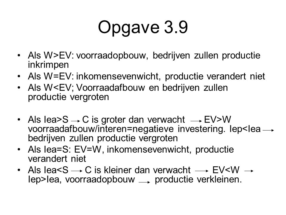 Opgave 3.9 Als W>EV: voorraadopbouw, bedrijven zullen productie inkrimpen. Als W=EV: inkomensevenwicht, productie verandert niet.