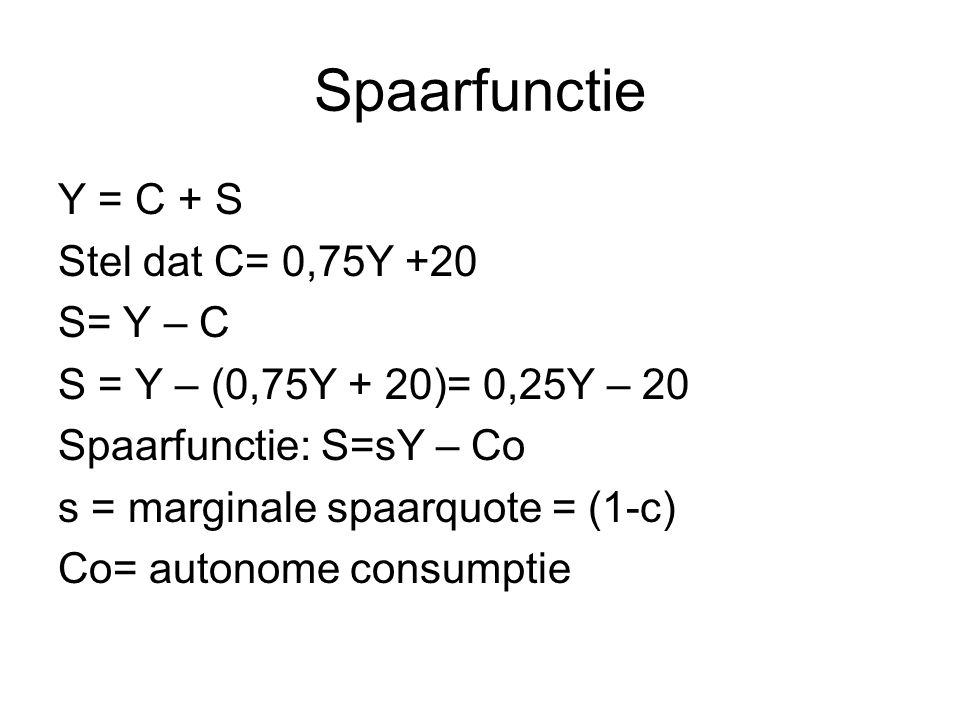 Spaarfunctie Y = C + S Stel dat C= 0,75Y +20 S= Y – C