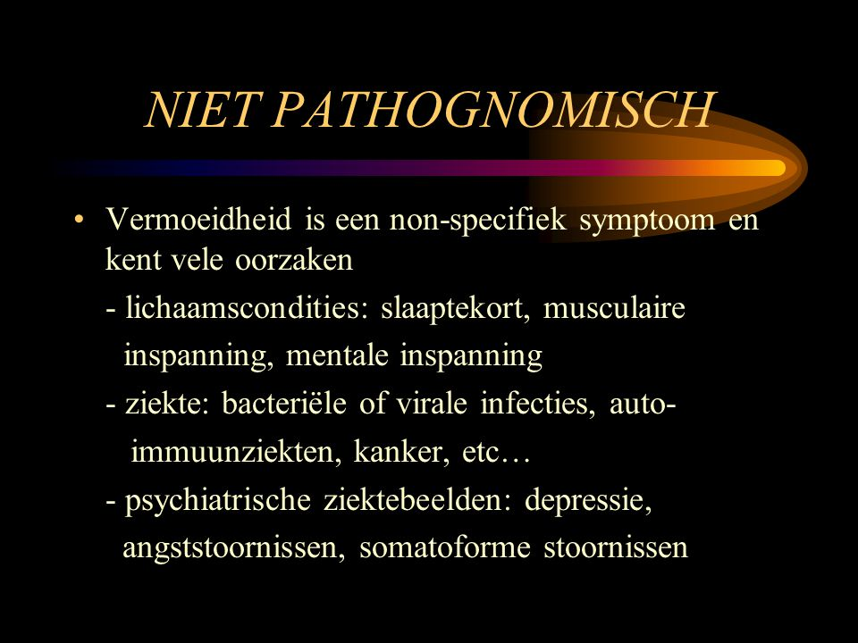NIET PATHOGNOMISCH Vermoeidheid is een non-specifiek symptoom en kent vele oorzaken. - lichaamscondities: slaaptekort, musculaire.