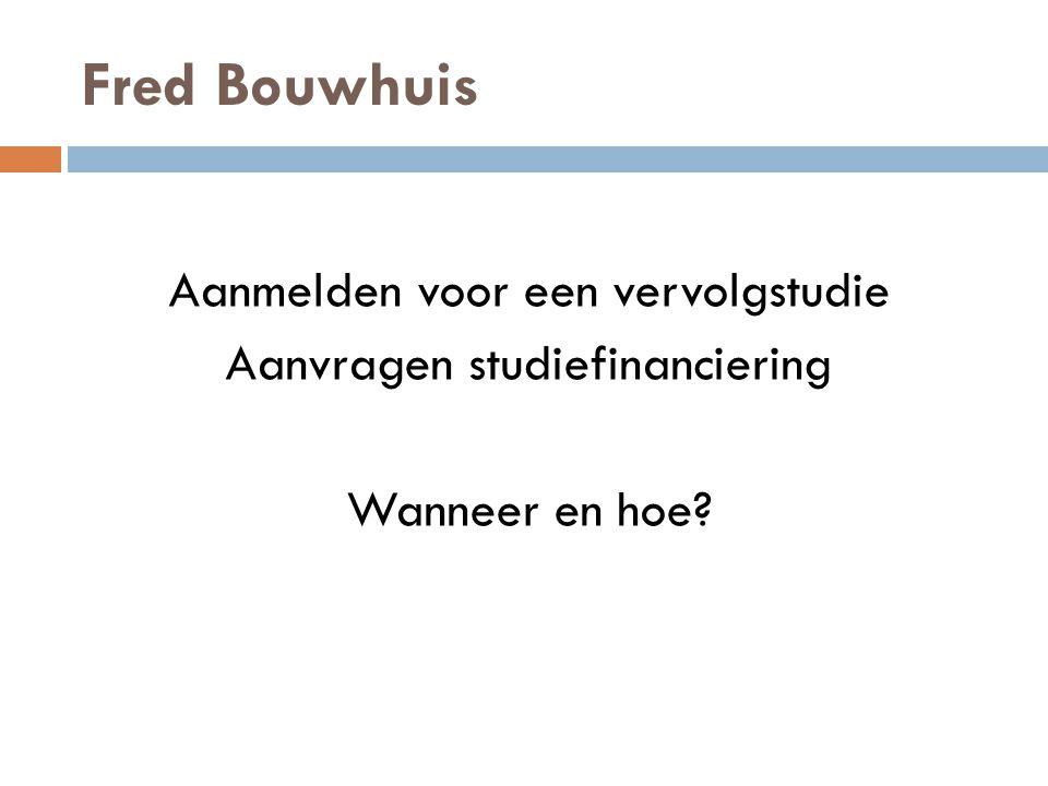 Fred Bouwhuis Aanmelden voor een vervolgstudie Aanvragen studiefinanciering Wanneer en hoe