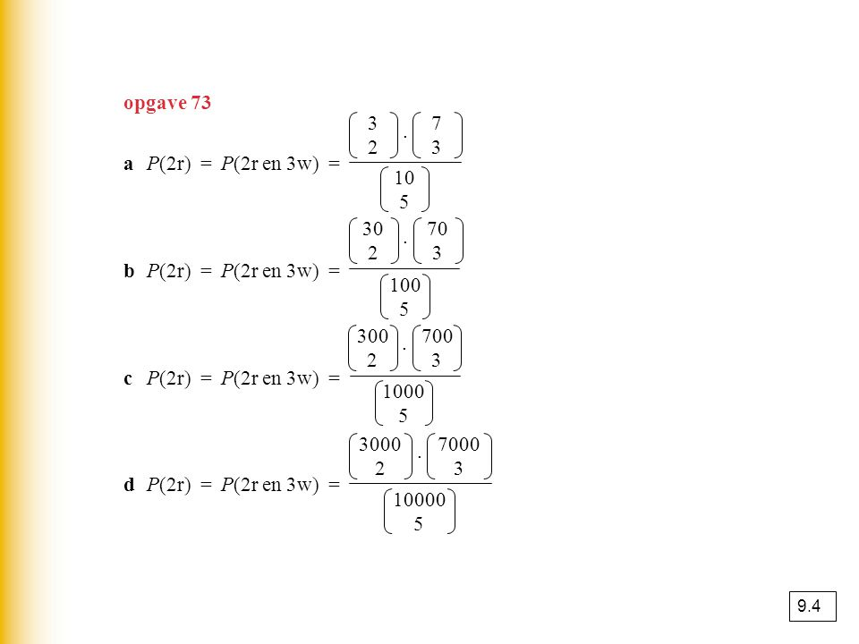 opgave 73 3 2 . 7 3 a P(2r) = P(2r en 3w) = ≈ 0,417