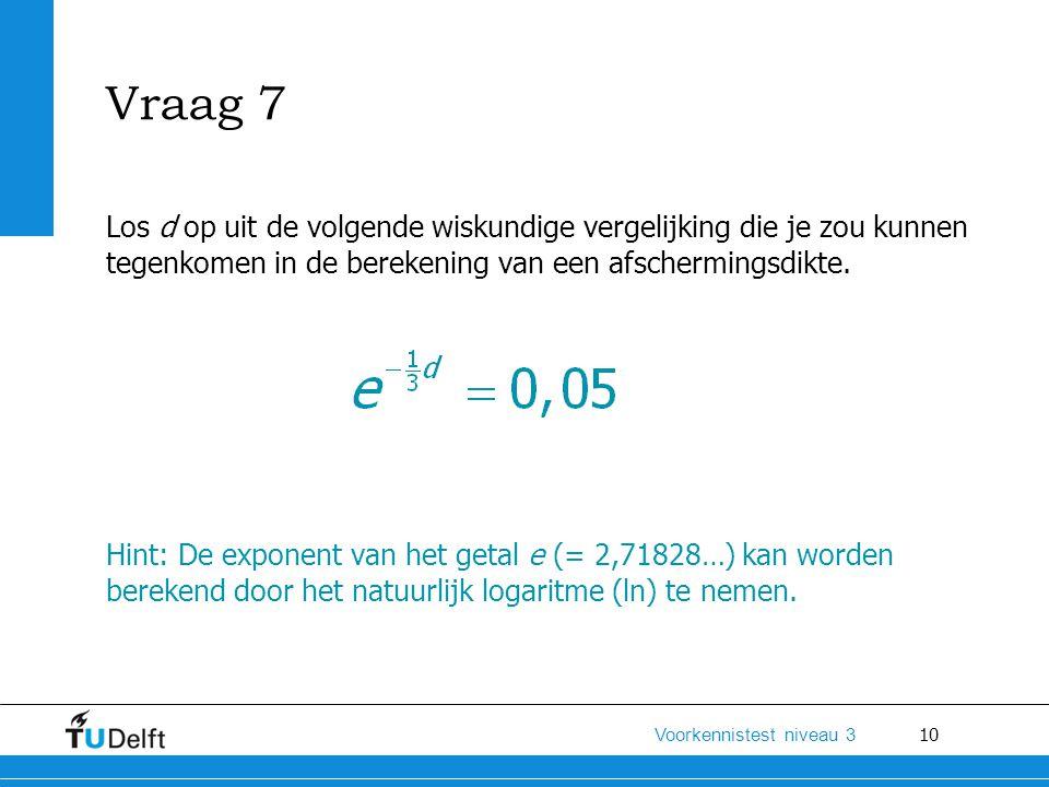 Vraag 7 Los d op uit de volgende wiskundige vergelijking die je zou kunnen tegenkomen in de berekening van een afschermingsdikte.