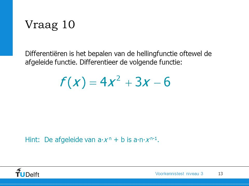 Vraag 10 Differentiëren is het bepalen van de hellingfunctie oftewel de afgeleide functie. Differentieer de volgende functie: