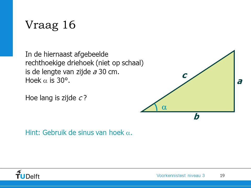Vraag 16 In de hiernaast afgebeelde rechthoekige driehoek (niet op schaal) is de lengte van zijde a 30 cm.
