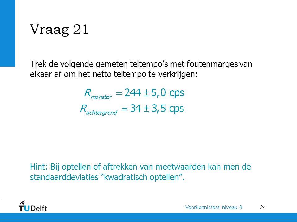 Vraag 21 Trek de volgende gemeten teltempo's met foutenmarges van elkaar af om het netto teltempo te verkrijgen: