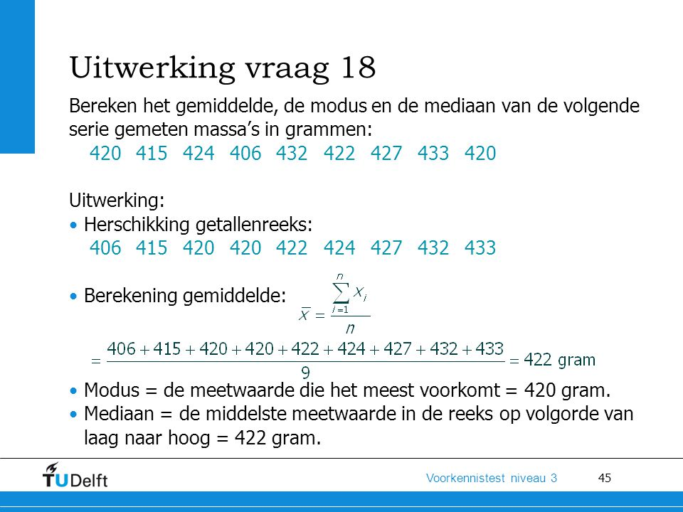 Uitwerking vraag 18 Bereken het gemiddelde, de modus en de mediaan van de volgende. serie gemeten massa's in grammen: