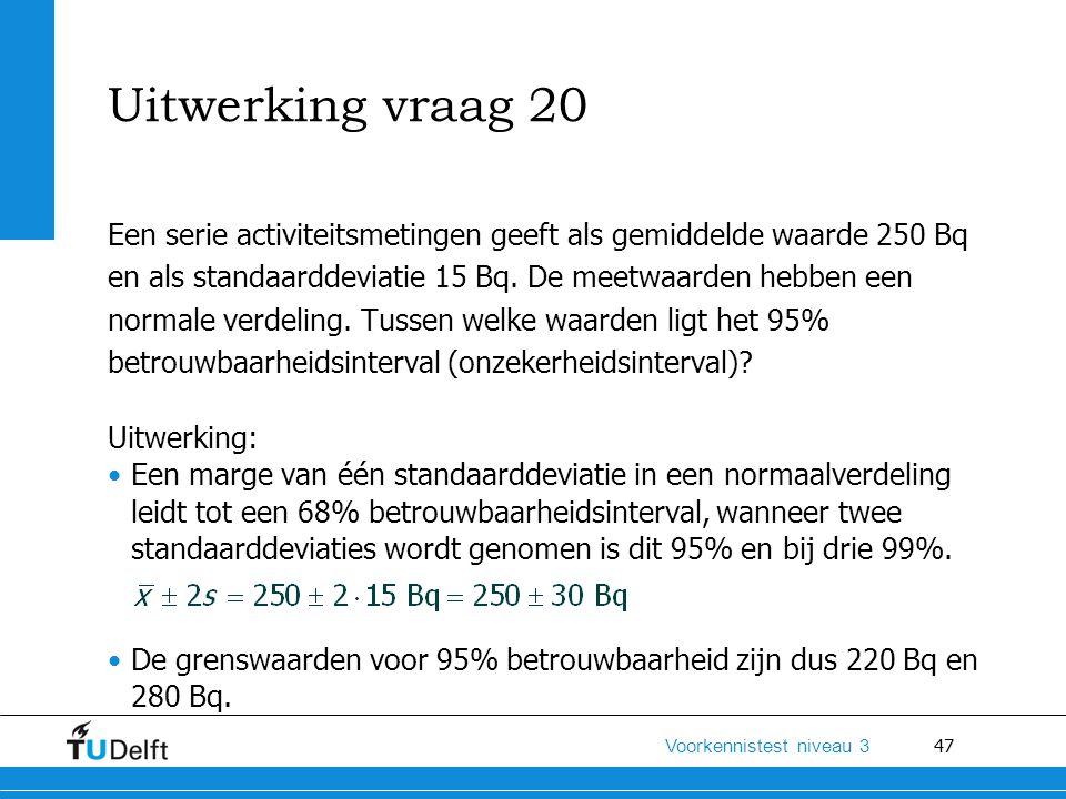 Uitwerking vraag 20 Een serie activiteitsmetingen geeft als gemiddelde waarde 250 Bq. en als standaarddeviatie 15 Bq. De meetwaarden hebben een.