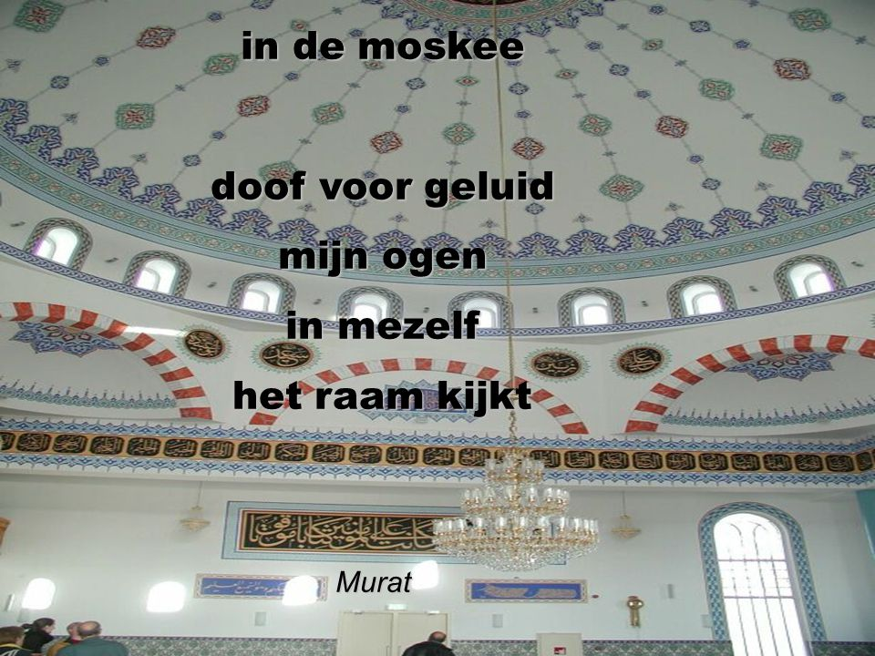 in de moskee doof voor geluid mijn ogen in mezelf het raam kijkt
