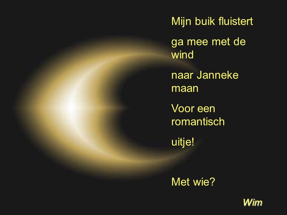 Mijn buik fluistert ga mee met de wind naar Janneke maan Voor een romantisch uitje! Met wie Wim