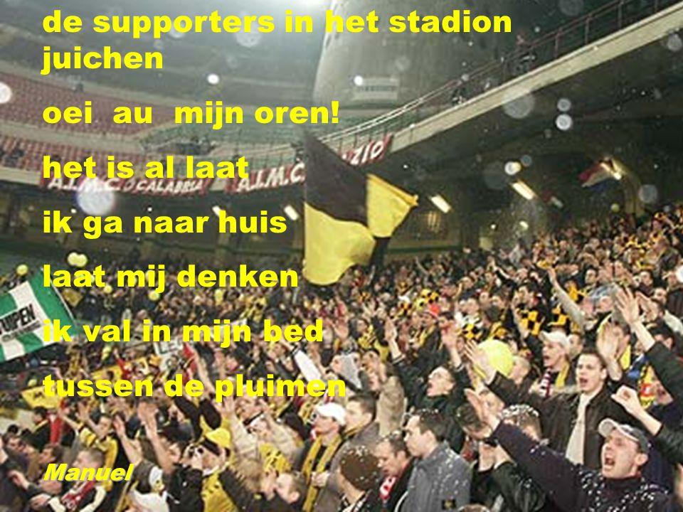 de supporters in het stadion juichen oei au mijn oren! het is al laat