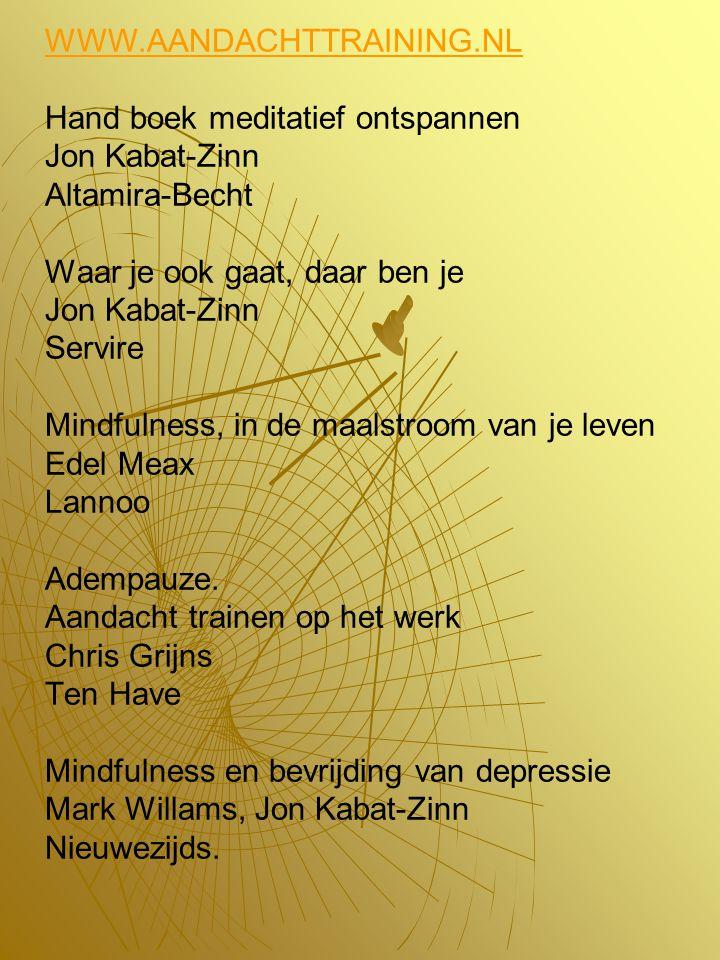 WWW.AANDACHTTRAINING.NL Hand boek meditatief ontspannen Jon Kabat-Zinn Altamira-Becht Waar je ook gaat, daar ben je Jon Kabat-Zinn Servire Mindfulness, in de maalstroom van je leven Edel Meax Lannoo Adempauze.