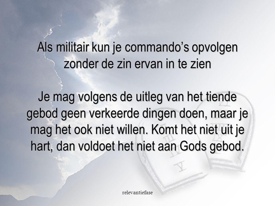 Als militair kun je commando's opvolgen zonder de zin ervan in te zien Je mag volgens de uitleg van het tiende gebod geen verkeerde dingen doen, maar je mag het ook niet willen. Komt het niet uit je hart, dan voldoet het niet aan Gods gebod.