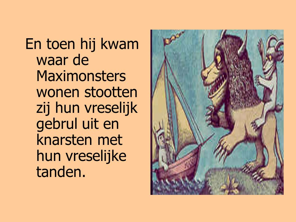 En toen hij kwam waar de Maximonsters wonen stootten zij hun vreselijk gebrul uit en knarsten met hun vreselijke tanden.