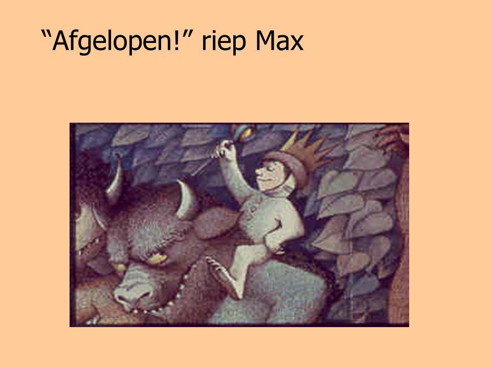Afgelopen! riep Max