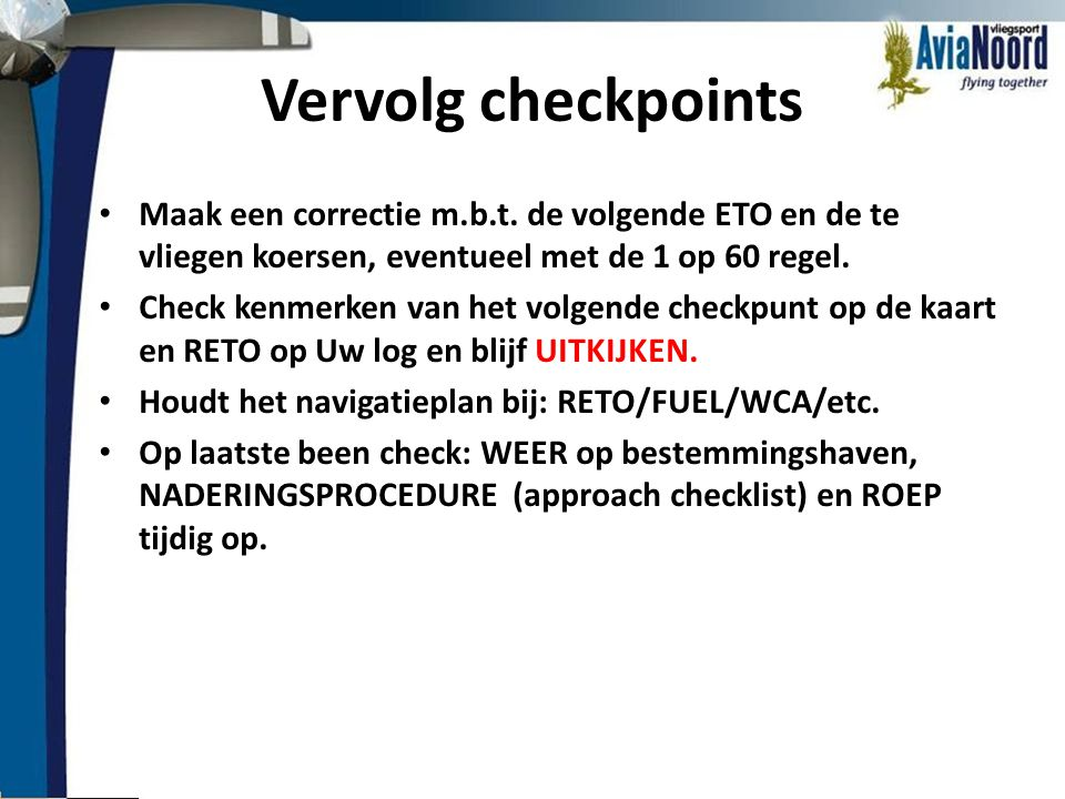 Vervolg checkpoints Maak een correctie m.b.t. de volgende ETO en de te vliegen koersen, eventueel met de 1 op 60 regel.