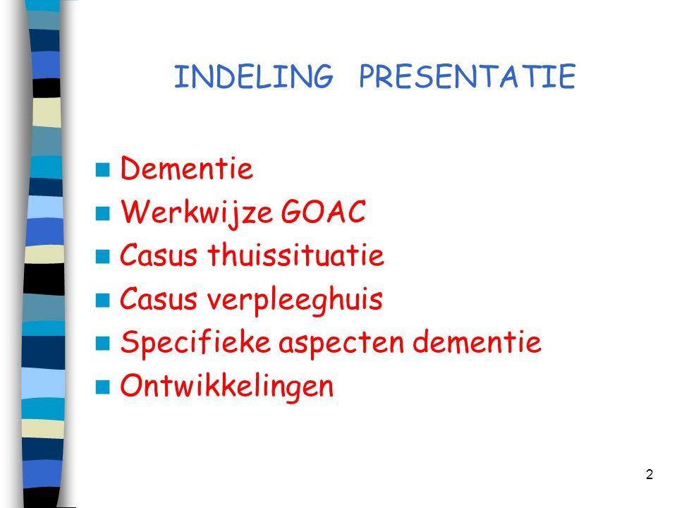 INDELING PRESENTATIE Dementie. Werkwijze GOAC. Casus thuissituatie. Casus verpleeghuis. Specifieke aspecten dementie.