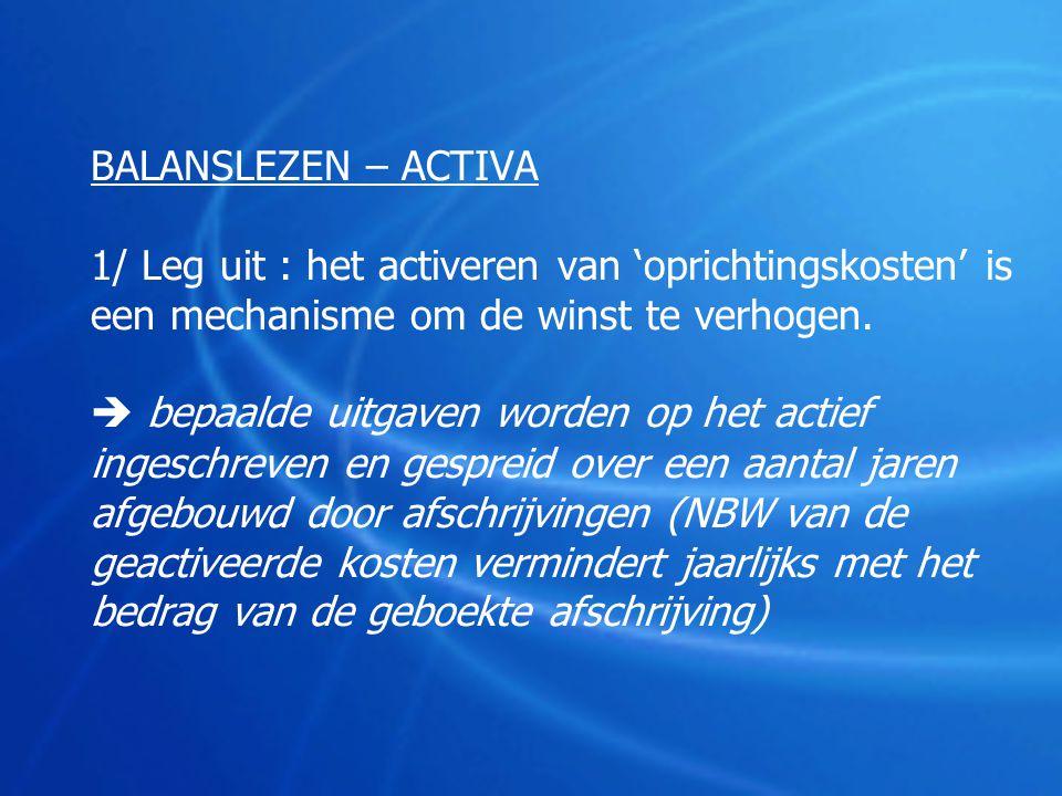 BALANSLEZEN – ACTIVA 1/ Leg uit : het activeren van 'oprichtingskosten' is een mechanisme om de winst te verhogen.