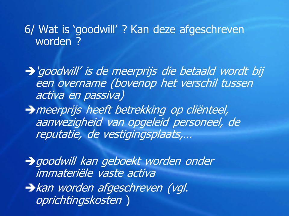 6/ Wat is 'goodwill' Kan deze afgeschreven worden