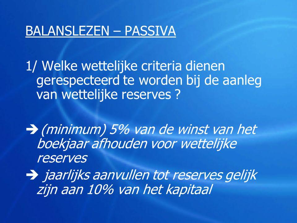BALANSLEZEN – PASSIVA 1/ Welke wettelijke criteria dienen gerespecteerd te worden bij de aanleg van wettelijke reserves
