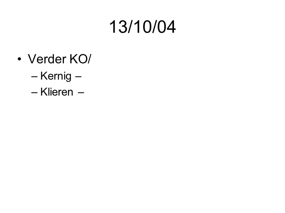 13/10/04 Verder KO/ Kernig – Klieren –