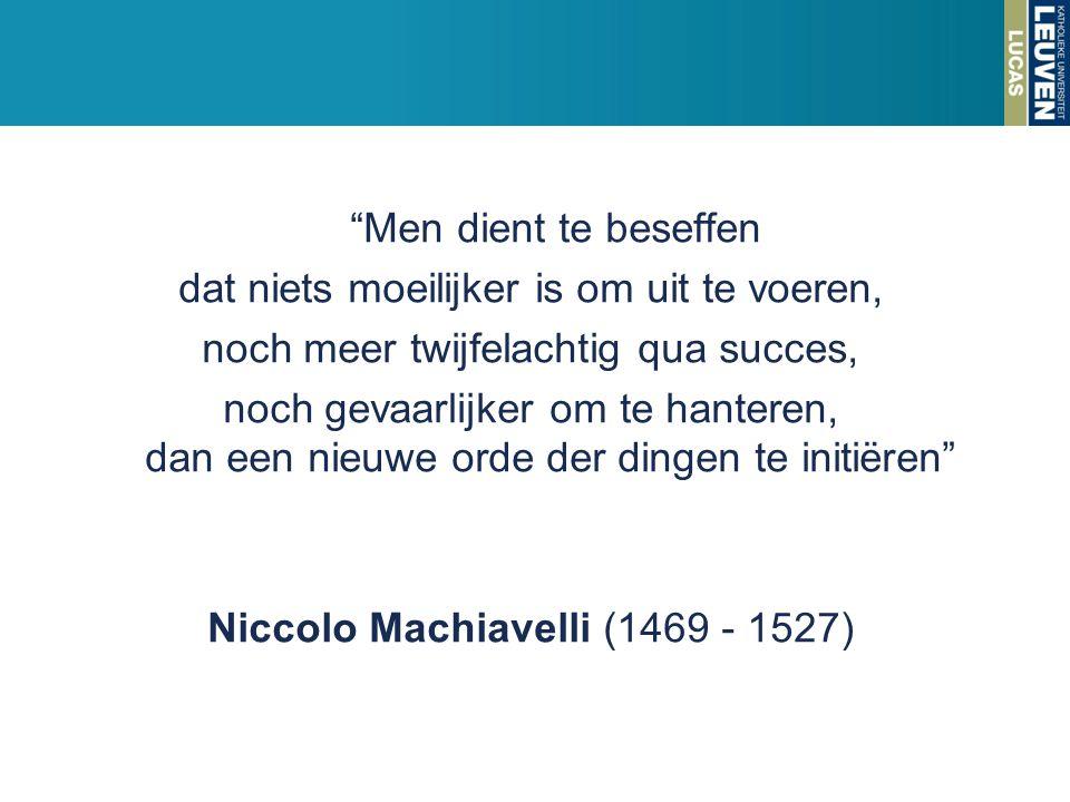 Men dient te beseffen dat niets moeilijker is om uit te voeren, noch meer twijfelachtig qua succes, noch gevaarlijker om te hanteren, dan een nieuwe orde der dingen te initiëren Niccolo Machiavelli (1469 - 1527)